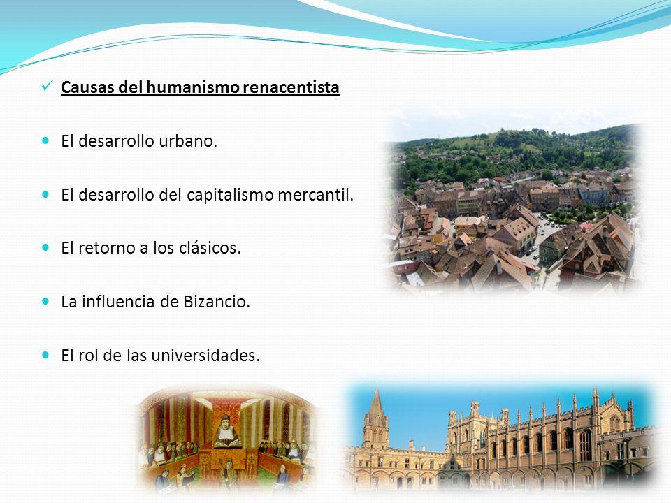 Causas del humanismo renacentista El desarrollo urbano. El desarrollo del capitalismo mercantil. El retorno a los clásicos. La influencia de Bizancio.