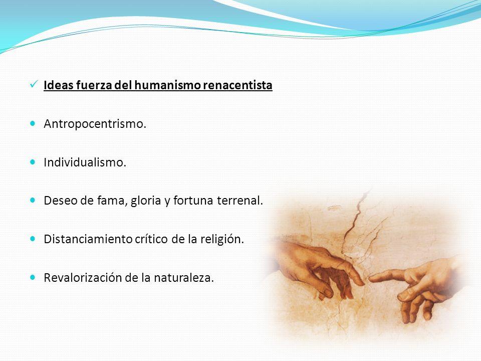 Ideas fuerza del humanismo renacentista Antropocentrismo. Individualismo. Deseo de fama, gloria y fortuna terrenal. Distanciamiento crítico de la reli