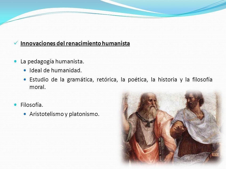 Innovaciones del renacimiento humanista La pedagogía humanista. Ideal de humanidad. Estudio de la gramática, retórica, la poética, la historia y la fi