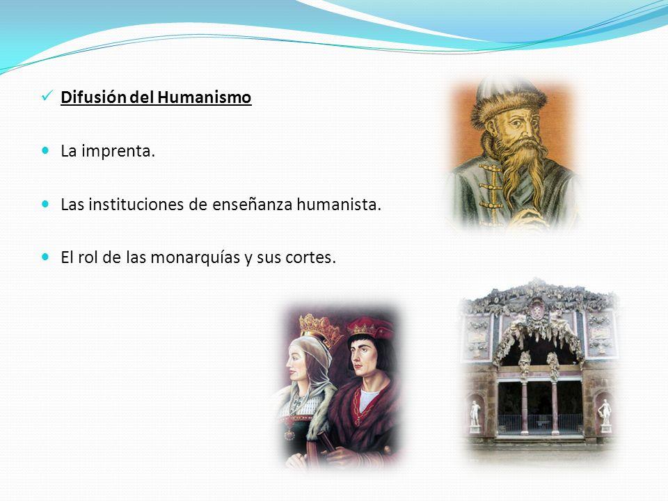 Difusión del Humanismo La imprenta. Las instituciones de enseñanza humanista. El rol de las monarquías y sus cortes.