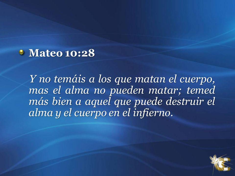 Mateo 10:28 Y no temáis a los que matan el cuerpo, mas el alma no pueden matar; temed más bien a aquel que puede destruir el alma y el cuerpo en el in