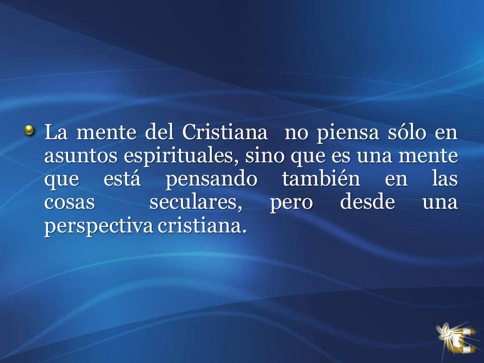 La mente del Cristiana no piensa sólo en asuntos espirituales, sino que es una mente que está pensando también en las cosas seculares, pero desde una