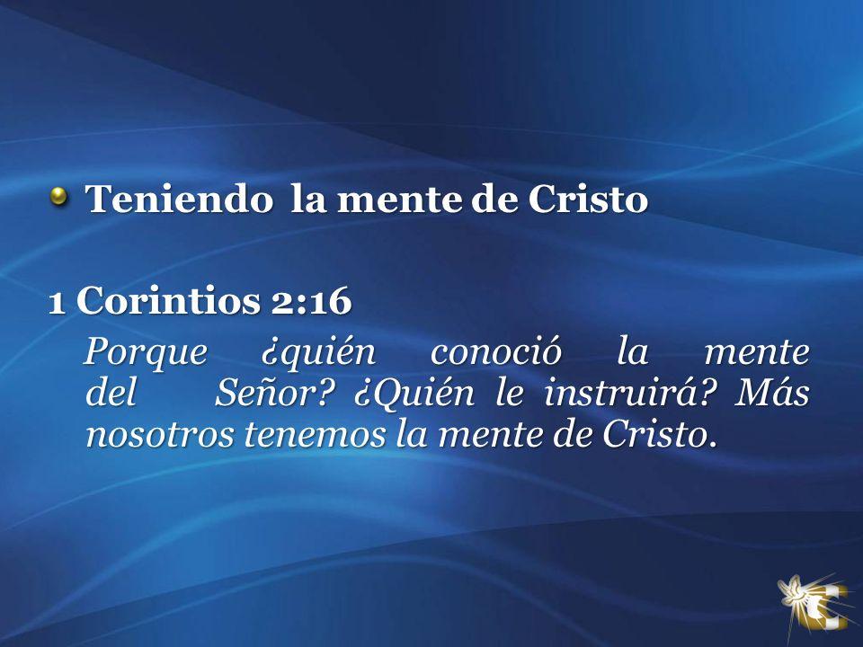 Teniendo la mente de Cristo 1 Corintios 2:16 Porque ¿quién conoció la mente del Señor? ¿Quién le instruirá? Más nosotros tenemos la mente de Cristo. P