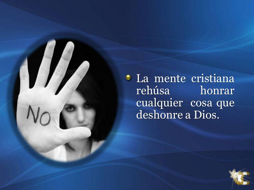 La mente cristiana rehúsa honrar cualquier cosa que deshonre a Dios.