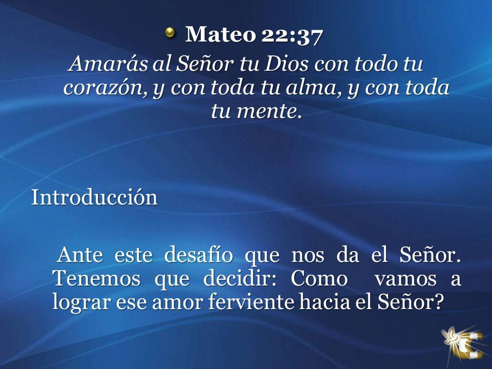 Mateo 22:37 Mateo 22:37 Amarás al Señor tu Dios con todo tu corazón, y con toda tu alma, y con toda tu mente. Introducción Ante este desafío que nos d