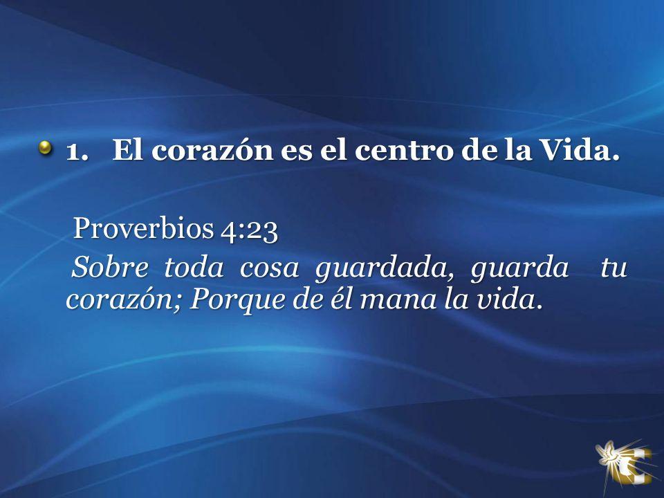 1. El corazón es el centro de la Vida. Proverbios 4:23 Proverbios 4:23 Sobre toda cosa guardada, guarda tu corazón; Porque de él mana la vida. Sobre t