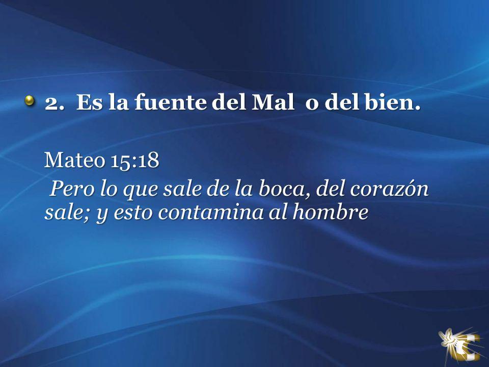 2. Es la fuente del Mal o del bien. 2. Es la fuente del Mal o del bien. Mateo 15:18 Mateo 15:18 Pero lo que sale de la boca, del corazón sale; y esto