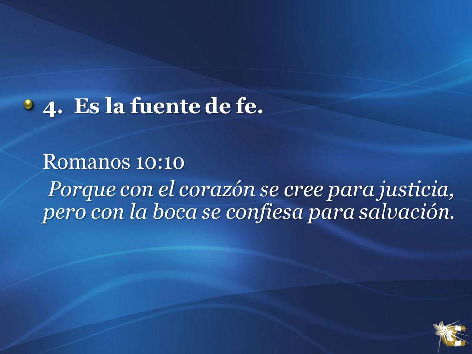 4. Es la fuente de fe. 4. Es la fuente de fe. Romanos 10:10 Romanos 10:10 Porque con el corazón se cree para justicia, pero con la boca se confiesa pa