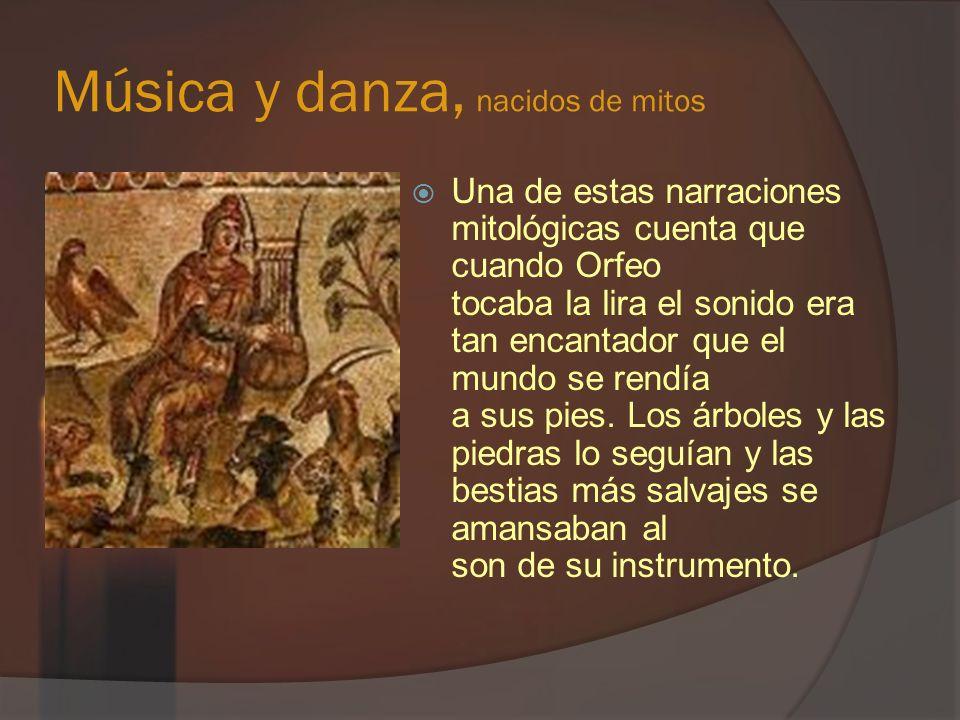 Música y danza, nacidos de mitos Una de estas narraciones mitológicas cuenta que cuando Orfeo tocaba la lira el sonido era tan encantador que el mundo