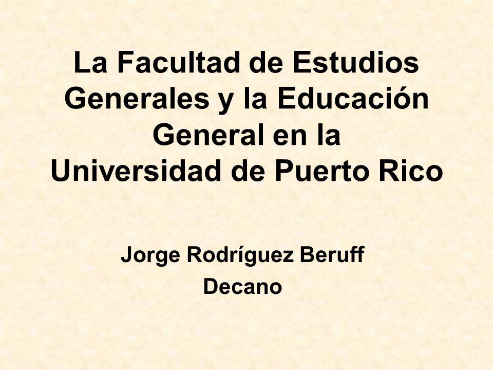 La Facultad de Estudios Generales y la Educación General en la Universidad de Puerto Rico Jorge Rodríguez Beruff Decano