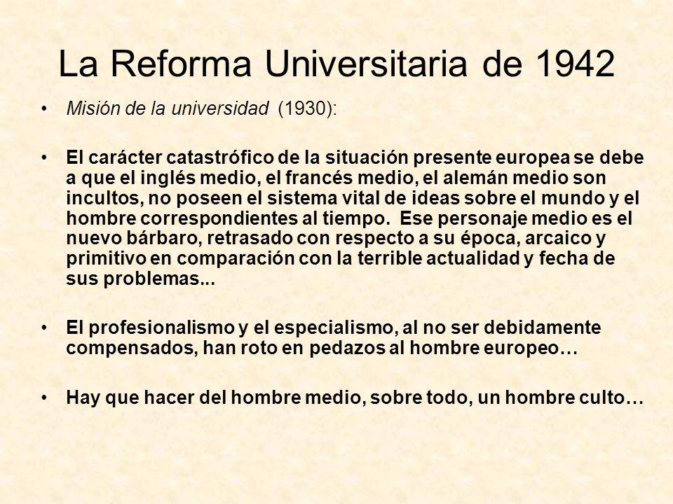 La Reforma Universitaria de 1942 Misión de la universidad (1930): El carácter catastrófico de la situación presente europea se debe a que el inglés medio, el francés medio, el alemán medio son incultos, no poseen el sistema vital de ideas sobre el mundo y el hombre correspondientes al tiempo.