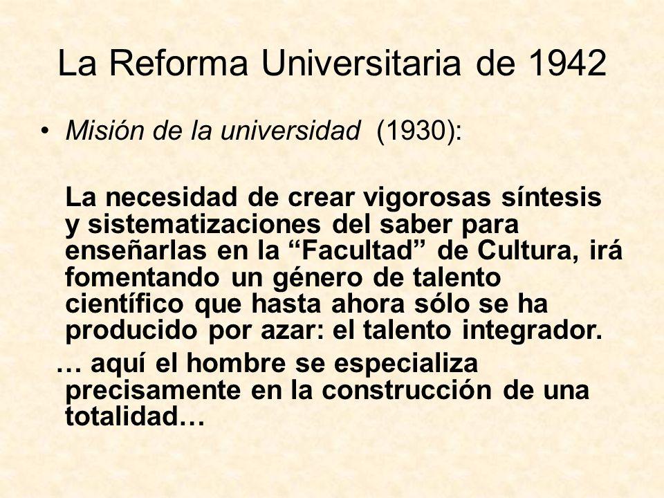 La Reforma Universitaria de 1942 Misión de la universidad (1930): La necesidad de crear vigorosas síntesis y sistematizaciones del saber para enseñarlas en la Facultad de Cultura, irá fomentando un género de talento científico que hasta ahora sólo se ha producido por azar: el talento integrador.
