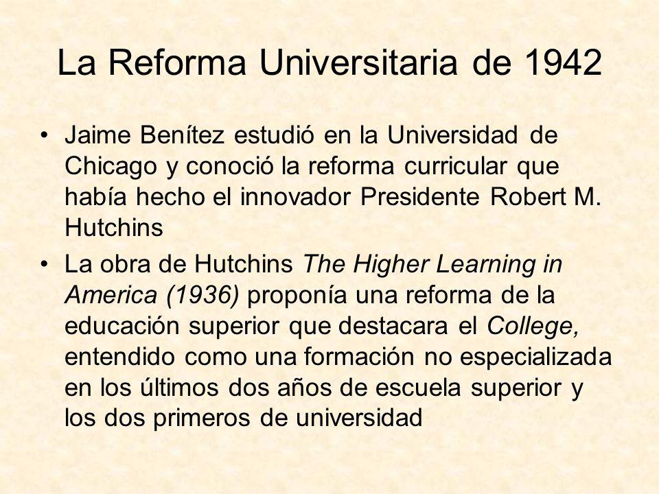 La Reforma Universitaria de 1942 Jaime Benítez estudió en la Universidad de Chicago y conoció la reforma curricular que había hecho el innovador Presidente Robert M.