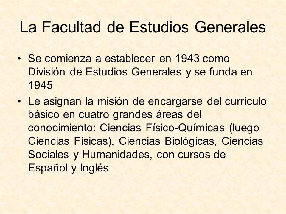 La Facultad de Estudios Generales Se comienza a establecer en 1943 como División de Estudios Generales y se funda en 1945 Le asignan la misión de encargarse del currículo básico en cuatro grandes áreas del conocimiento: Ciencias Físico-Químicas (luego Ciencias Físicas), Ciencias Biológicas, Ciencias Sociales y Humanidades, con cursos de Español y Inglés