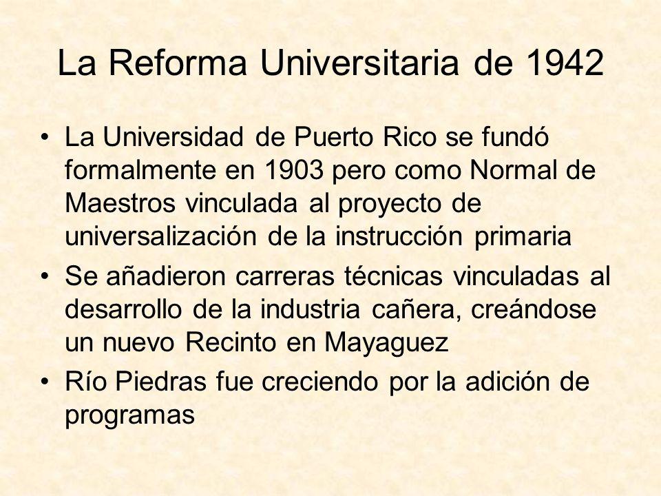 La Reforma Universitaria de 1942 La Universidad de Puerto Rico se fundó formalmente en 1903 pero como Normal de Maestros vinculada al proyecto de universalización de la instrucción primaria Se añadieron carreras técnicas vinculadas al desarrollo de la industria cañera, creándose un nuevo Recinto en Mayaguez Río Piedras fue creciendo por la adición de programas