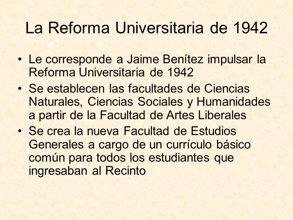 La Reforma Universitaria de 1942 Le corresponde a Jaime Benítez impulsar la Reforma Universitaria de 1942 Se establecen las facultades de Ciencias Naturales, Ciencias Sociales y Humanidades a partir de la Facultad de Artes Liberales Se crea la nueva Facultad de Estudios Generales a cargo de un currículo básico común para todos los estudiantes que ingresaban al Recinto