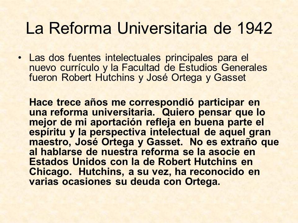 La Reforma Universitaria de 1942 Las dos fuentes intelectuales principales para el nuevo currículo y la Facultad de Estudios Generales fueron Robert Hutchins y José Ortega y Gasset Hace trece años me correspondió participar en una reforma universitaria.