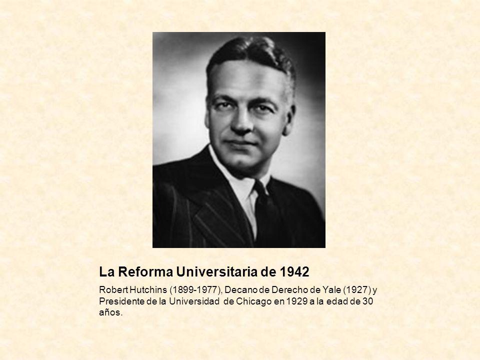 La Reforma Universitaria de 1942 Robert Hutchins (1899-1977), Decano de Derecho de Yale (1927) y Presidente de la Universidad de Chicago en 1929 a la edad de 30 años.