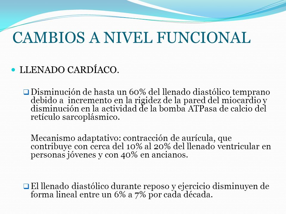CAMBIOS A NIVEL FUNCIONAL LLENADO CARDÍACO. Disminución de hasta un 60% del llenado diastólico temprano debido a incremento en la rigidez de la pared