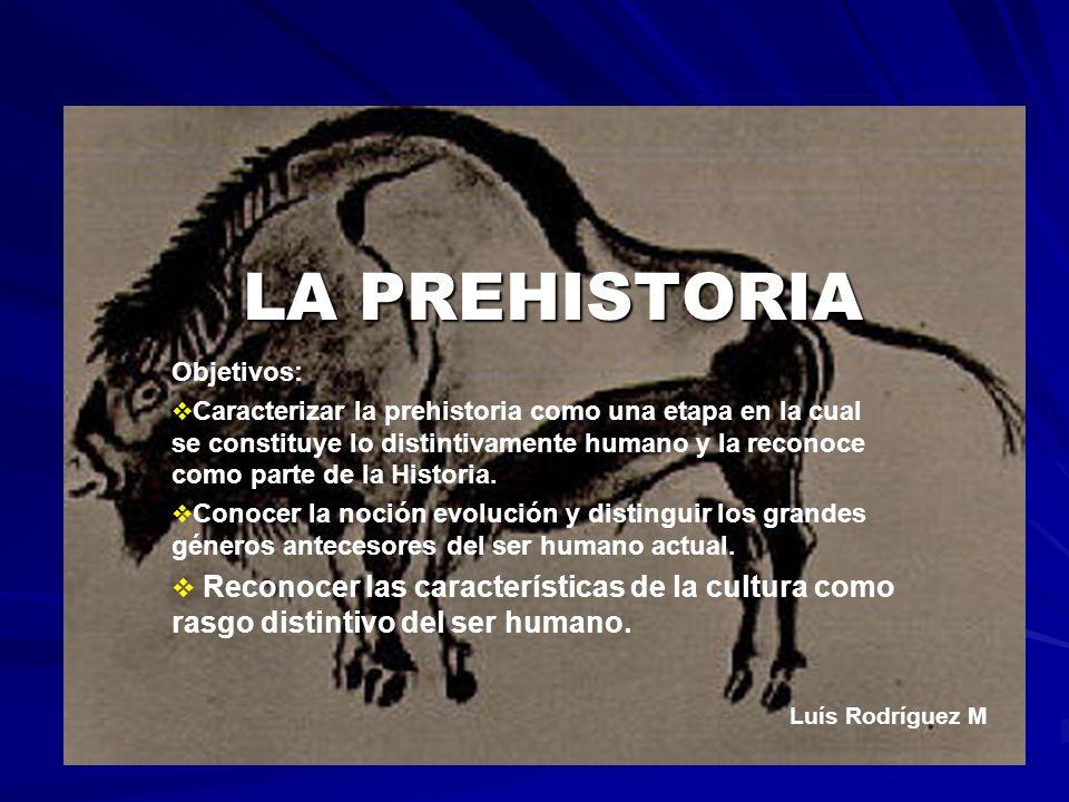 LA PREHISTORIA Objetivos: Caracterizar la prehistoria como una etapa en la cual se constituye lo distintivamente humano y la reconoce como parte de la Historia.