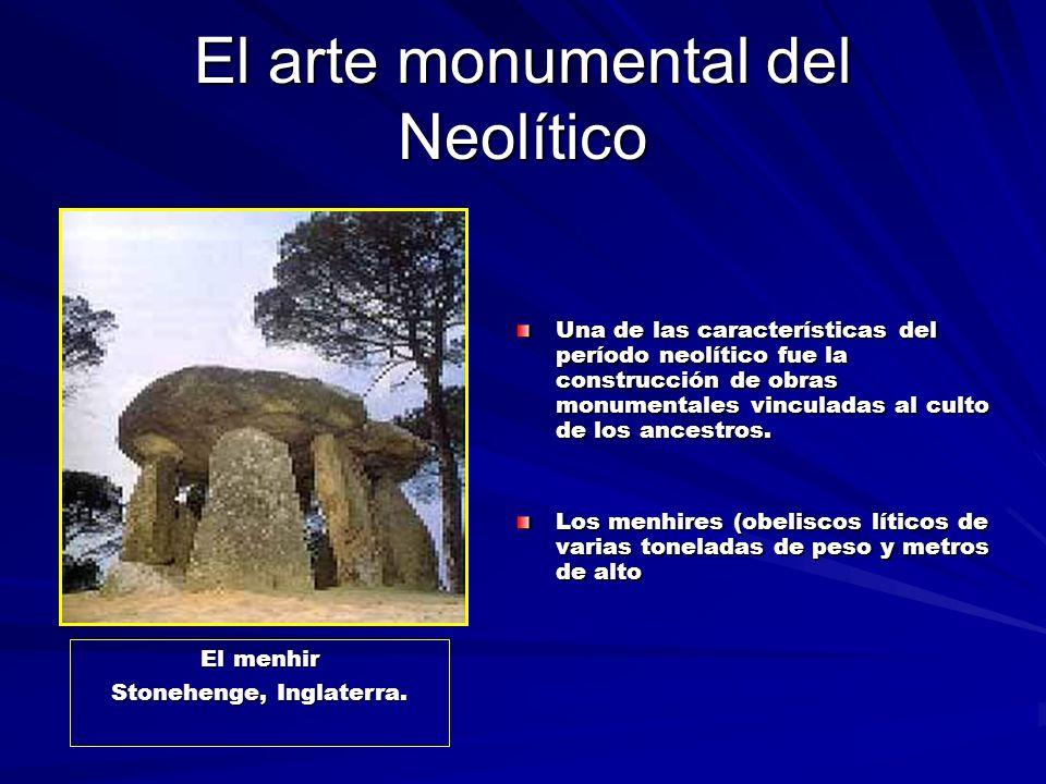 El arte monumental del Neolítico Una de las características del período neolítico fue la construcción de obras monumentales vinculadas al culto de los ancestros.