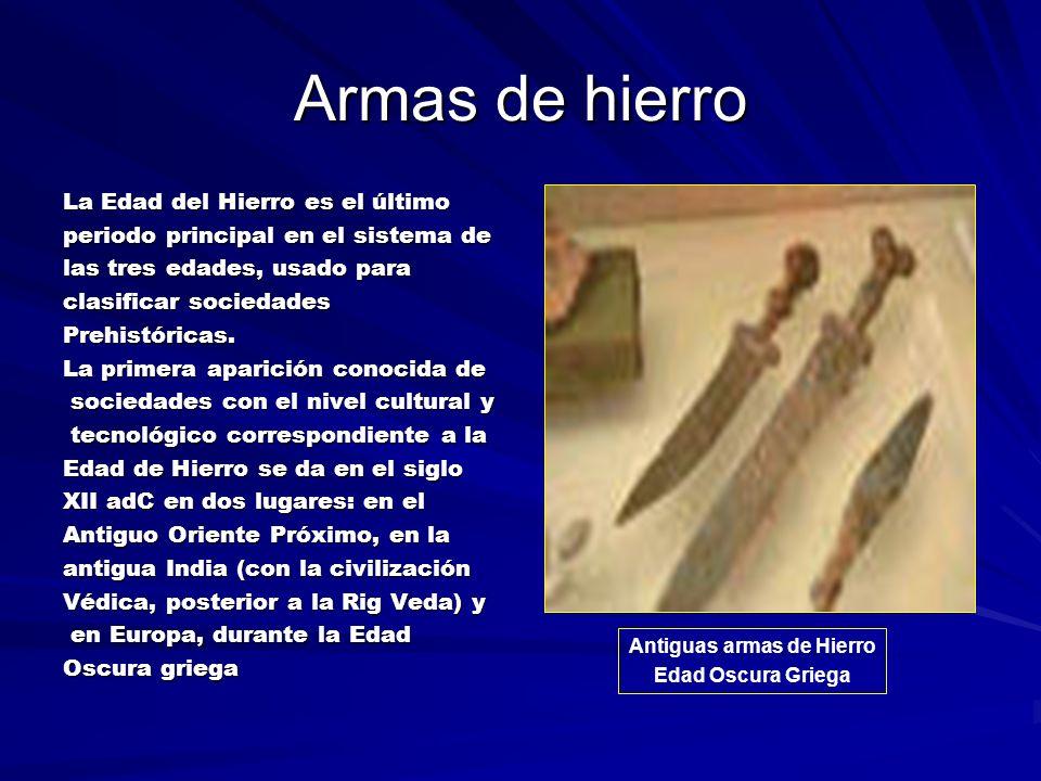 Armas de hierro La Edad del Hierro es el último periodo principal en el sistema de las tres edades, usado para clasificar sociedades Prehistóricas.