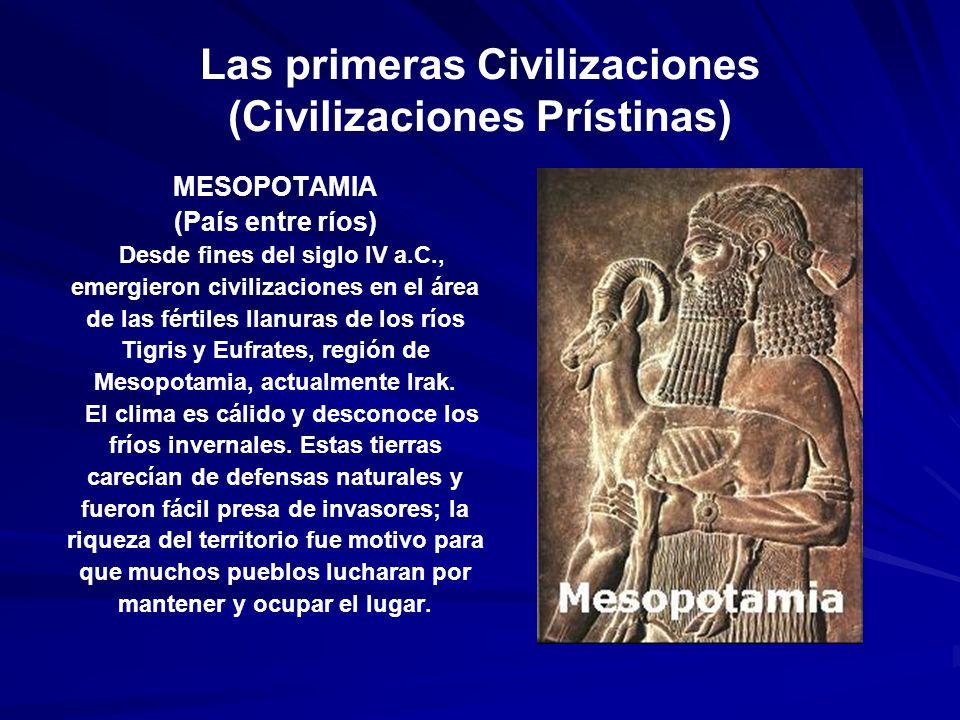Las primeras Civilizaciones (Civilizaciones Prístinas) MESOPOTAMIA (País entre ríos) Desde fines del siglo IV a.C., emergieron civilizaciones en el área de las fértiles llanuras de los ríos Tigris y Eufrates, región de Mesopotamia, actualmente Irak.