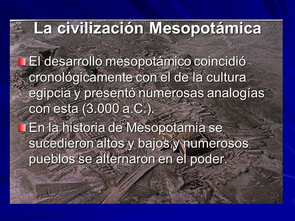 La civilización Mesopotámica El desarrollo mesopotámico coincidió cronológicamente con el de la cultura egipcia y presentó numerosas analogías con esta (3.000 a.C.).