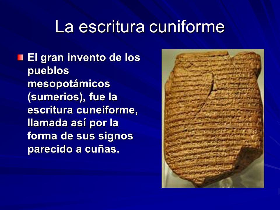 La escritura cuniforme El gran invento de los pueblos mesopotámicos (sumerios), fue la escritura cuneiforme, llamada así por la forma de sus signos parecido a cuñas.