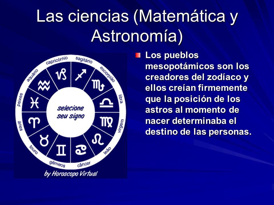 Las ciencias (Matemática y Astronomía) Los pueblos mesopotámicos son los creadores del zodíaco y ellos creían firmemente que la posición de los astros al momento de nacer determinaba el destino de las personas.