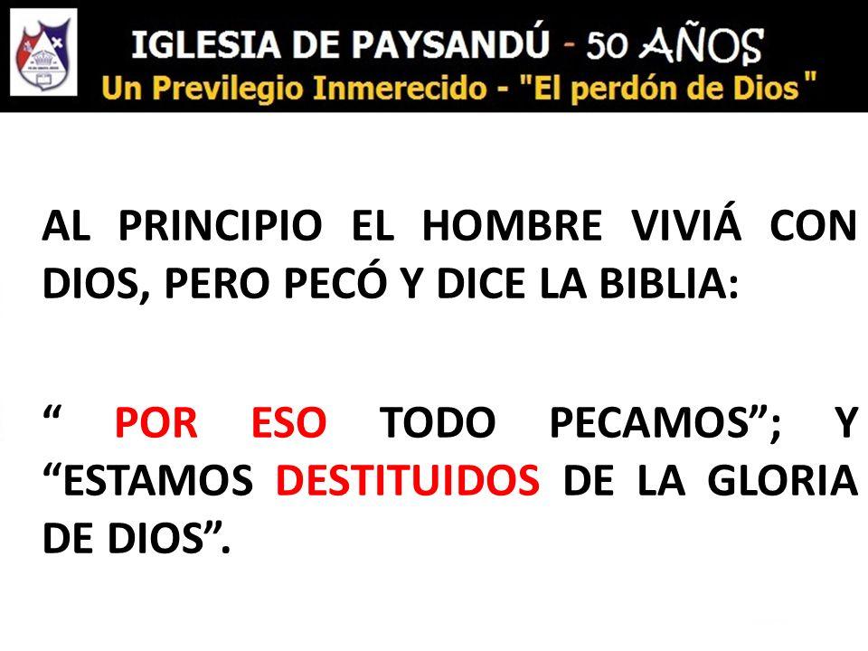 AL PRINCIPIO EL HOMBRE VIVIÁ CON DIOS, PERO PECÓ Y DICE LA BIBLIA: POR ESO TODO PECAMOS; Y ESTAMOS DESTITUIDOS DE LA GLORIA DE DIOS.