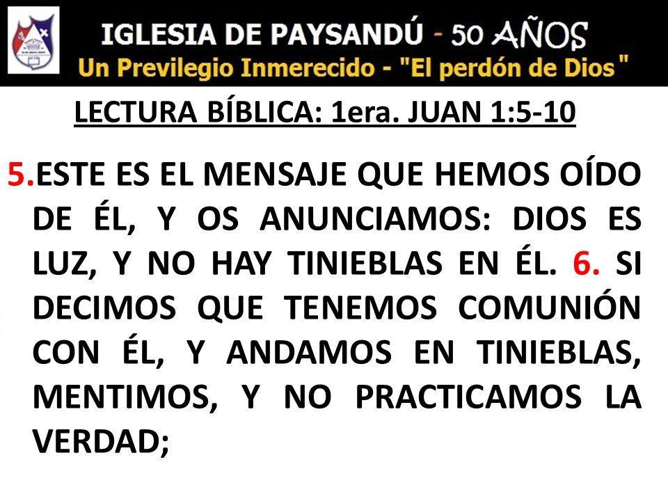 LECTURA BÍBLICA: 1era. JUAN 1:5-10 5.ESTE ES EL MENSAJE QUE HEMOS OÍDO DE ÉL, Y OS ANUNCIAMOS: DIOS ES LUZ, Y NO HAY TINIEBLAS EN ÉL. 6. SI DECIMOS QU