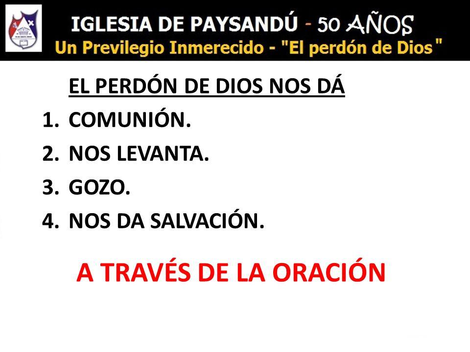 EL PERDÓN DE DIOS NOS DÁ 1.COMUNIÓN. 2.NOS LEVANTA. 3.GOZO. 4.NOS DA SALVACIÓN. A TRAVÉS DE LA ORACIÓN