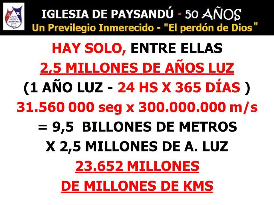 HAY SOLO, ENTRE ELLAS 2,5 MILLONES DE AÑOS LUZ (1 AÑO LUZ - 24 HS X 365 DÍAS ) 31.560 000 seg x 300.000.000 m/s = 9,5 BILLONES DE METROS X 2,5 MILLONE