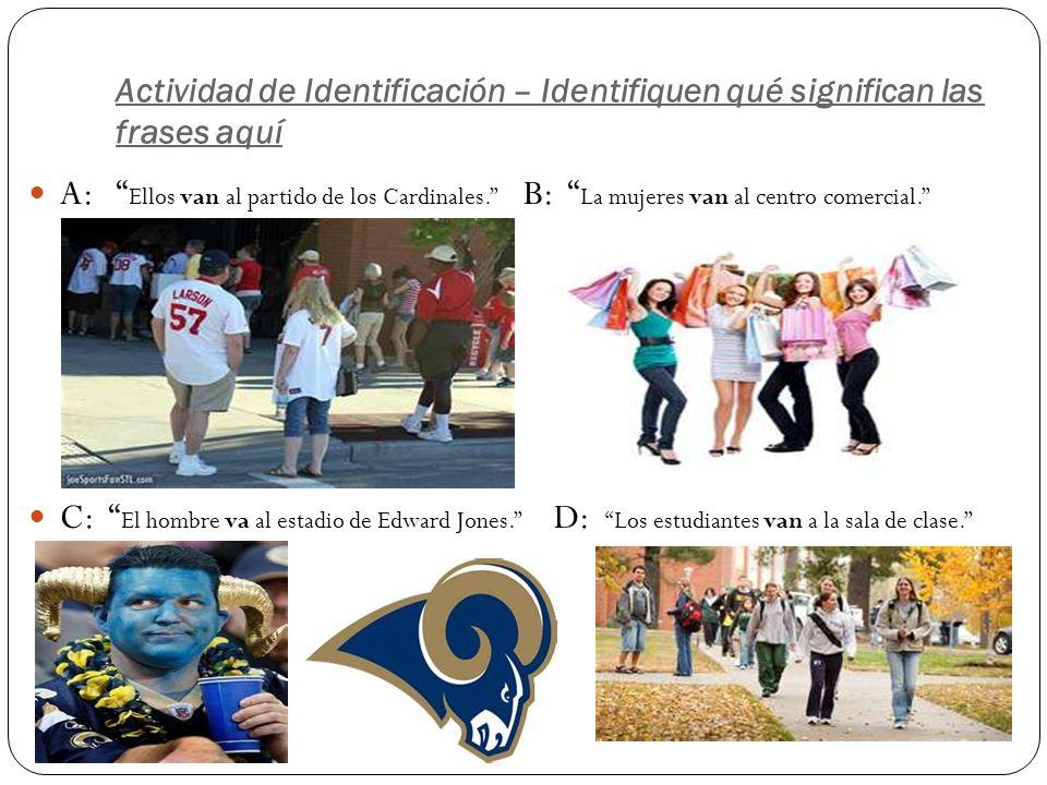 Actividad de Identificación – Identifiquen qué significan las frases aquí A: Ellos van al partido de los Cardinales.