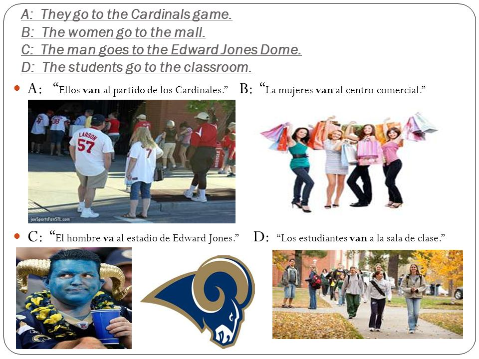 A: They go to the Cardinals game. B: The women go to the mall. C: The man goes to the Edward Jones Dome. D: The students go to the classroom. A: Ellos