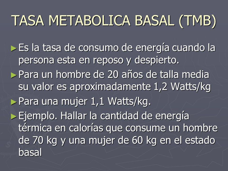 TASA METABOLICA BASAL (TMB) Es la tasa de consumo de energía cuando la persona esta en reposo y despierto. Es la tasa de consumo de energía cuando la