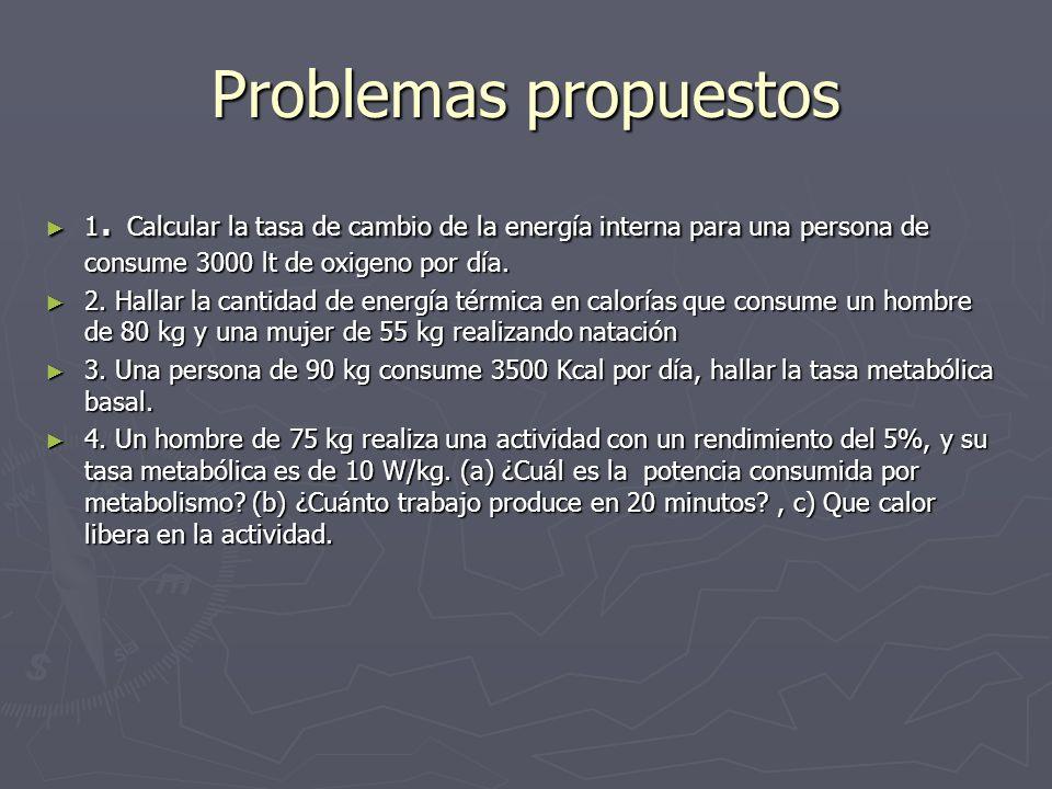 Problemas propuestos 1. Calcular la tasa de cambio de la energía interna para una persona de consume 3000 lt de oxigeno por día. 1. Calcular la tasa d