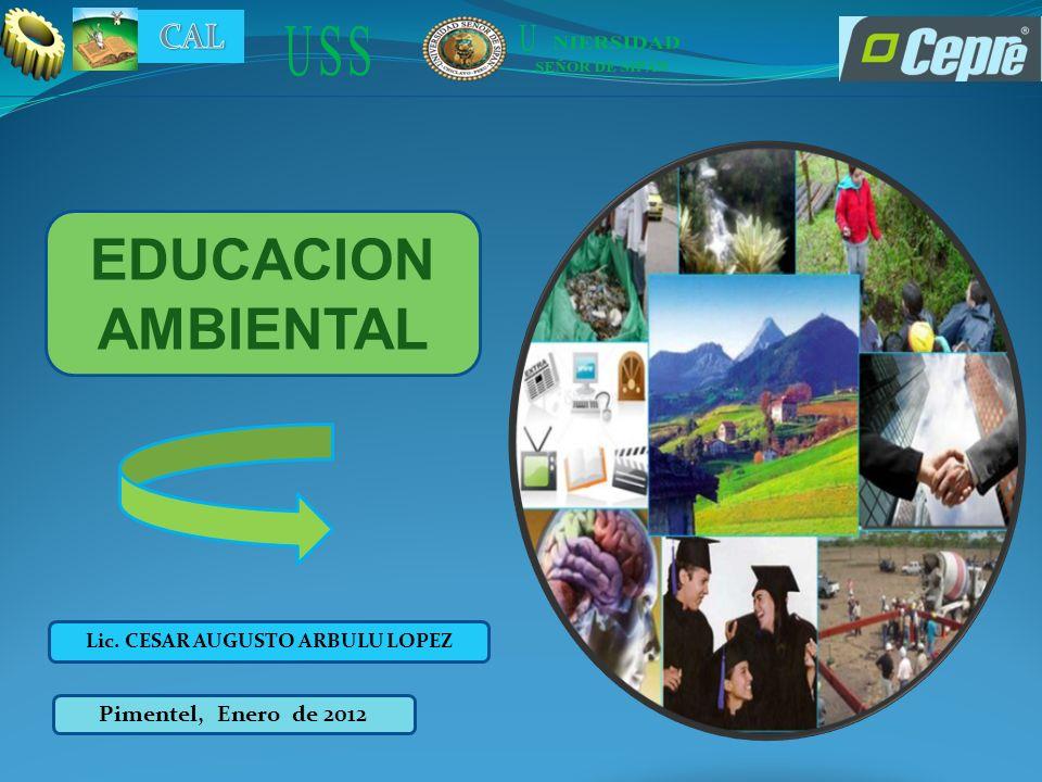 EDUCACION AMBIENTAL Lic. CESAR AUGUSTO ARBULU LOPEZ Pimentel, Enero de 2012