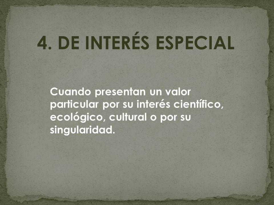 4. DE INTERÉS ESPECIAL Cuando presentan un valor particular por su interés científico, ecológico, cultural o por su singularidad.