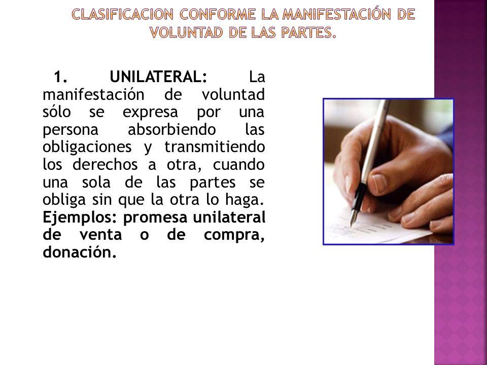 1. UNILATERAL: La manifestación de voluntad sólo se expresa por una persona absorbiendo las obligaciones y transmitiendo los derechos a otra, cuando u