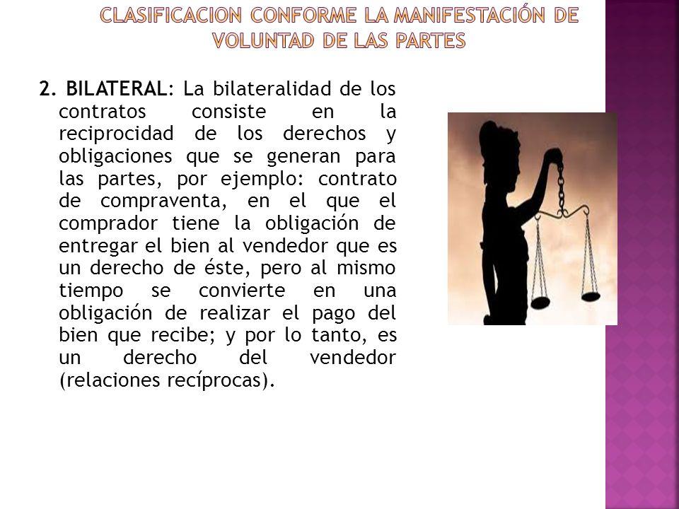 2. BILATERAL: La bilateralidad de los contratos consiste en la reciprocidad de los derechos y obligaciones que se generan para las partes, por ejemplo