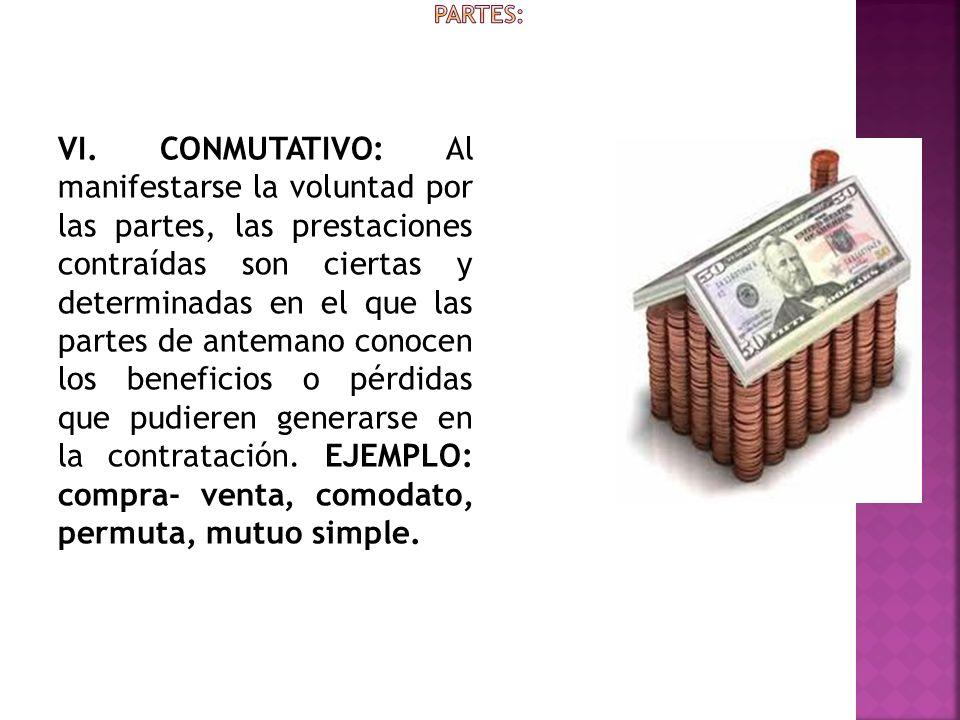 VI. CONMUTATIVO: Al manifestarse la voluntad por las partes, las prestaciones contraídas son ciertas y determinadas en el que las partes de antemano c