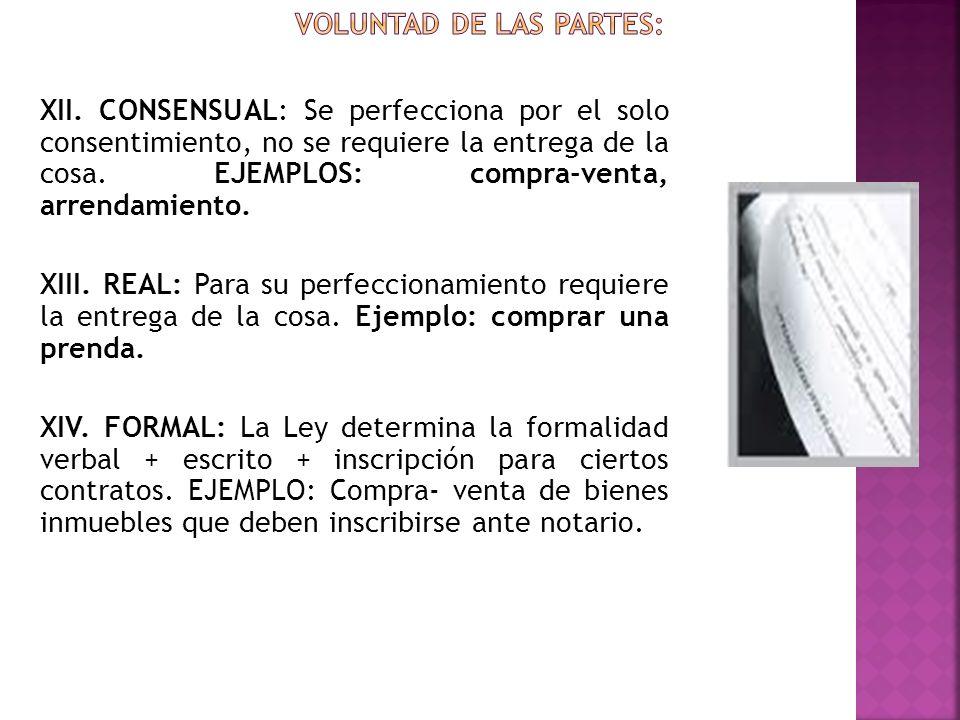 XII. CONSENSUAL: Se perfecciona por el solo consentimiento, no se requiere la entrega de la cosa. EJEMPLOS: compra-venta, arrendamiento. XIII. REAL: P