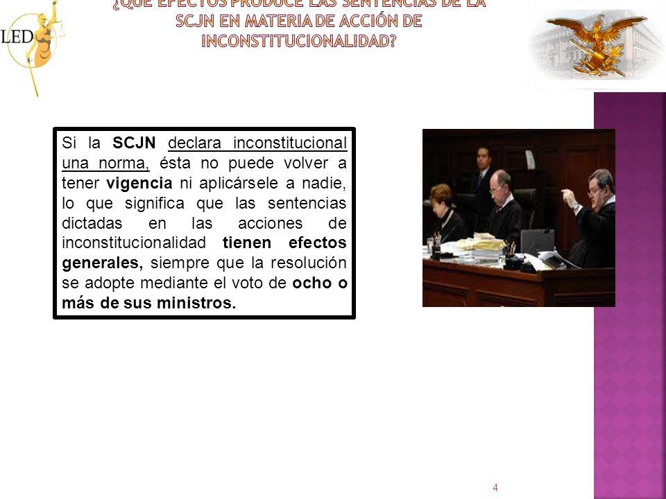 4 Si la SCJN declara inconstitucional una norma, ésta no puede volver a tener vigencia ni aplicársele a nadie, lo que significa que las sentencias dic