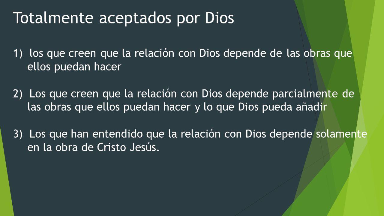 Totalmente aceptados por Dios 1) los que creen que la relación con Dios depende de las obras que ellos puedan hacer 2) Los que creen que la relación c