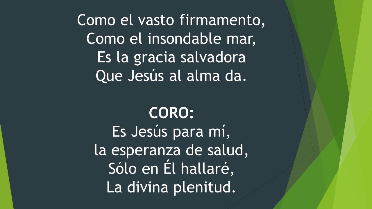 Como el vasto firmamento, Como el insondable mar, Es la gracia salvadora Que Jesús al alma da. CORO: Es Jesús para mí, la esperanza de salud, Sólo en
