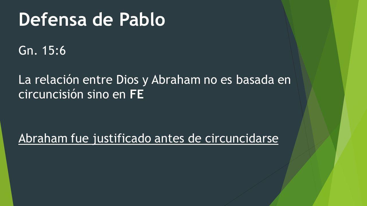Defensa de Pablo Gn. 15:6 La relación entre Dios y Abraham no es basada en circuncisión sino en FE Abraham fue justificado antes de circuncidarse
