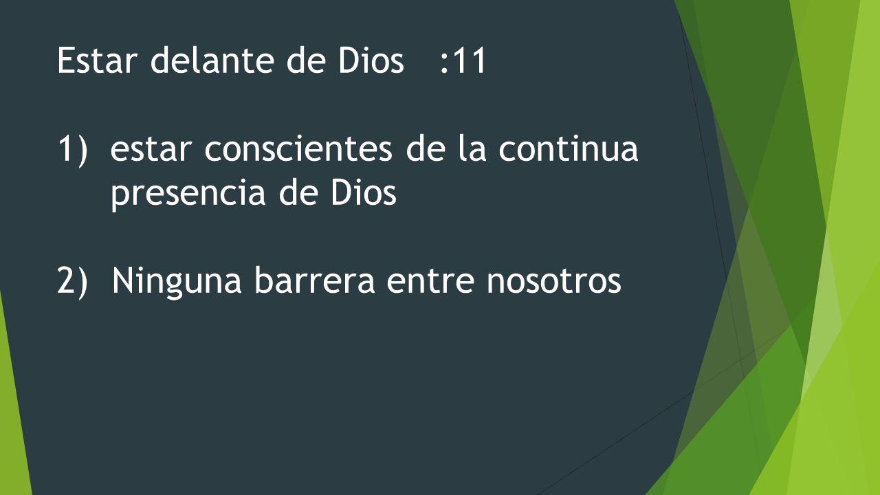 Estar delante de Dios :11 1)estar conscientes de la continua presencia de Dios 2) Ninguna barrera entre nosotros