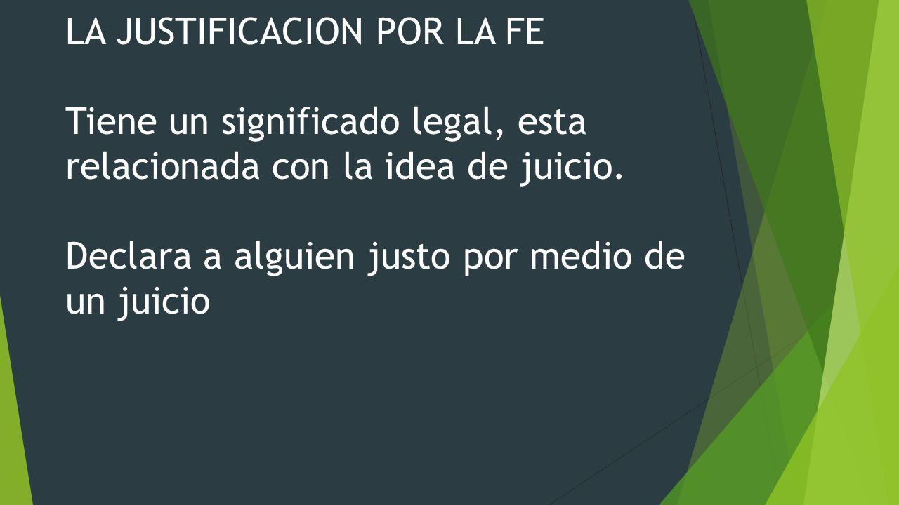 LA JUSTIFICACION POR LA FE Tiene un significado legal, esta relacionada con la idea de juicio. Declara a alguien justo por medio de un juicio